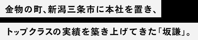 金物の町、新潟三条市に本社を置き、 トップクラスの実績を築き上げてきた「坂謙」。